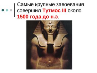 Самые крупные завоевания совершил Тутмос III около 1500 года до н.э.