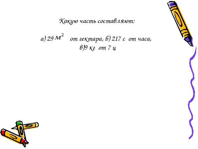 Какую часть составляют: а) 29 от гектара, б) 217 с от часа, в)9 кг от 7 ц