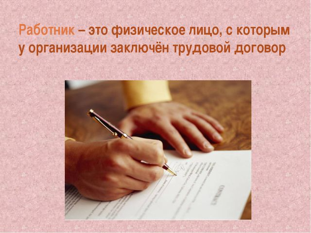 Работник – это физическое лицо, с которым у организации заключён трудовой дог...