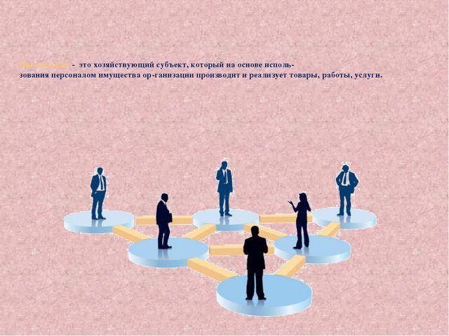 Организация - это хозяйствующий субъект, который на основе исполь- зования пе...