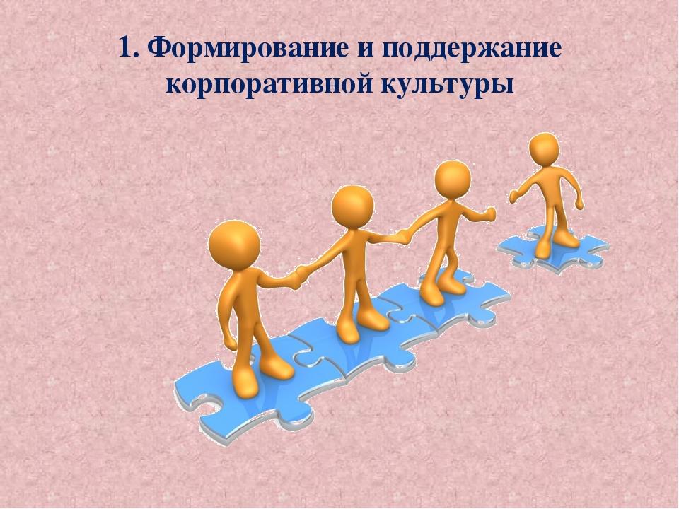 1. Формирование и поддержание корпоративной культуры