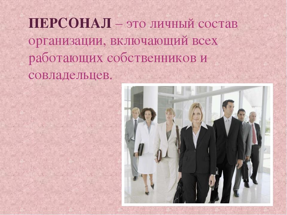 ПЕРСОНАЛ – это личный состав организации, включающий всех работающих собствен...