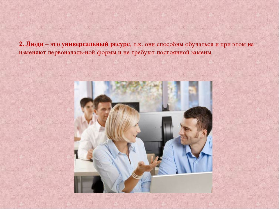 2. Люди – это универсальный ресурс, т.к. они способны обучаться и при этом не...