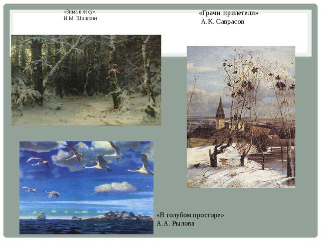 «Зима в лесу» И.М. Шишкин «Грачи прилетели» А.К. Саврасов «В голубом просторе...