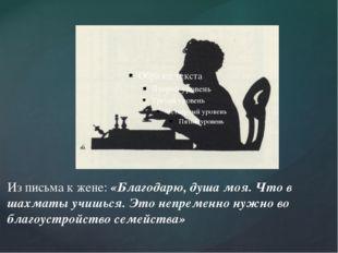 Из письма к жене: «Благодарю, душа моя. Что в шахматы учишься. Это непременно