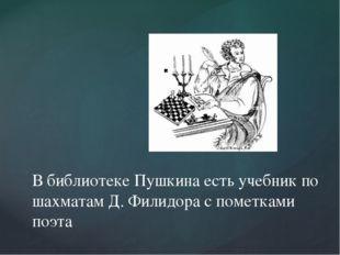 В библиотеке Пушкина есть учебник по шахматам Д. Филидора с пометками поэта