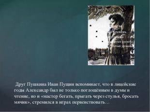 Друг Пушкина Иван Пущин вспоминает, что в лицейские годы Александр был не то