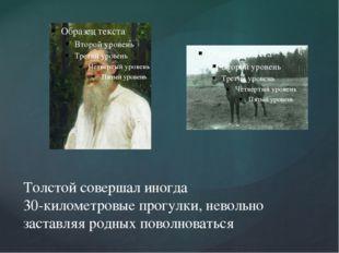 Толстой совершал иногда 30-километровые прогулки, невольно заставляя родных п