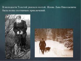 В молодости Толстой увлекся охотой. Жизнь Льва Николаевича была полна охотнич