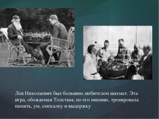 Лев Николаевич был большим любителем шахмат. Эта игра, обожаемая Толстым, по