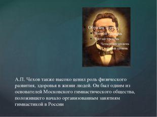 А.П. Чехов также высоко ценил роль физического развития, здоровья в жизни люд