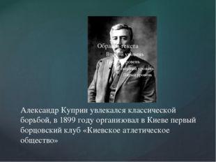 Александр Куприн увлекался классической борьбой, в 1899 году организовал в Ки