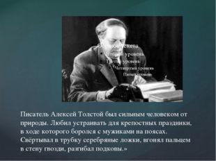 Писатель Алексей Толстой был сильным человеком от природы. Любил устраивать д