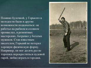 Помимо булочной, у Горького в молодости были и другие возможности подкачатьс