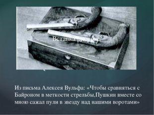 Из письма Алексея Вульфа: «Чтобы сравняться с Байроном в меткости стрельбы,П