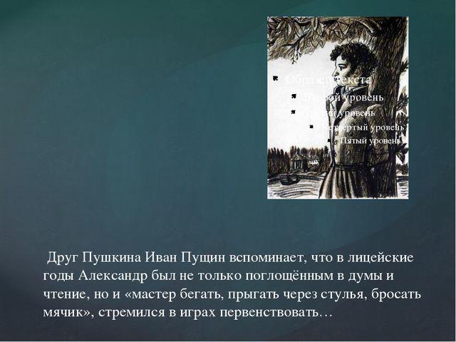 Друг Пушкина Иван Пущин вспоминает, что в лицейские годы Александр был не то...