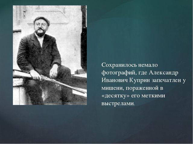 Сохранилось немало фотографий, где Александр Иванович Куприн запечатлен у миш...
