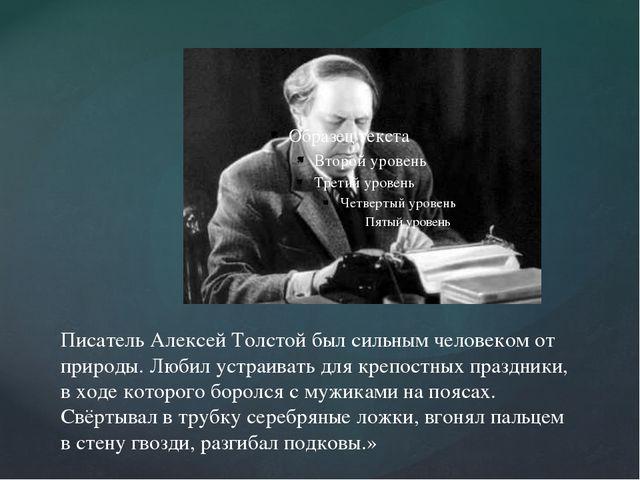 Писатель Алексей Толстой был сильным человеком от природы. Любил устраивать д...