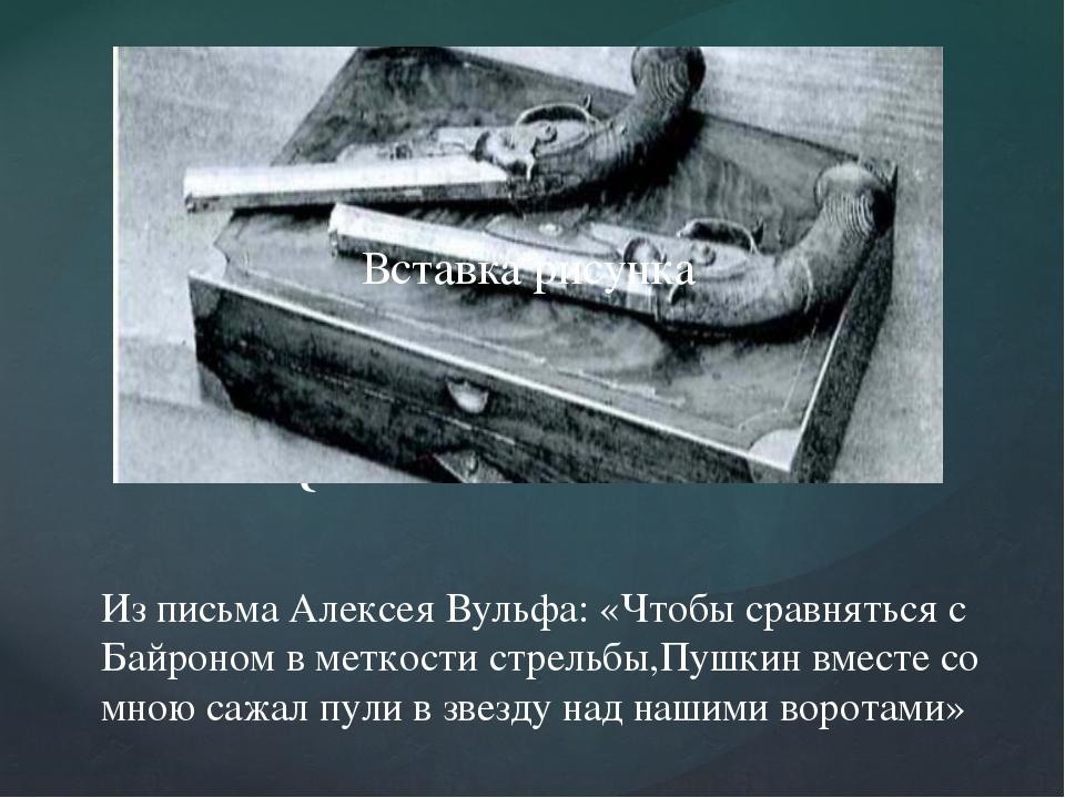 Из письма Алексея Вульфа: «Чтобы сравняться с Байроном в меткости стрельбы,П...