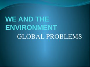 WE AND THE ENVIRONMENT GLOBAL PROBLEMS