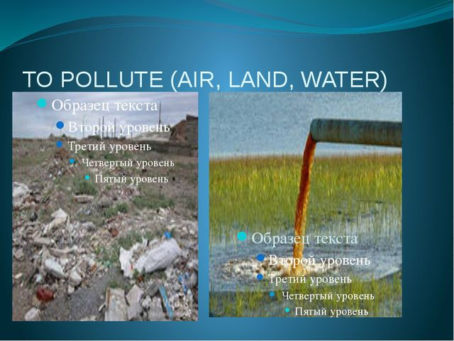 TO POLLUTE (AIR, LAND, WATER)