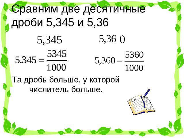 Сравним две десятичные дроби 5,345 и 5,36 Та дробь больше, у которой числител...