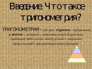 Введение. Что такое тригонометрия? ТРИГОНОМЕТРИЯ – (от греч. trigwnon – треуг