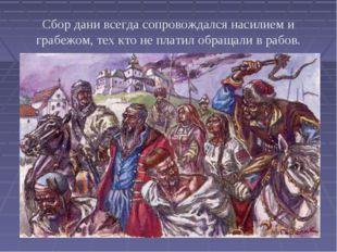 Сбор дани всегда сопровождался насилием и грабежом, тех кто не платил обращал