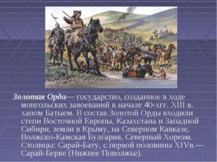 Золотая Орда— государство, созданное в ходе монгольских завоеваний в начале 4