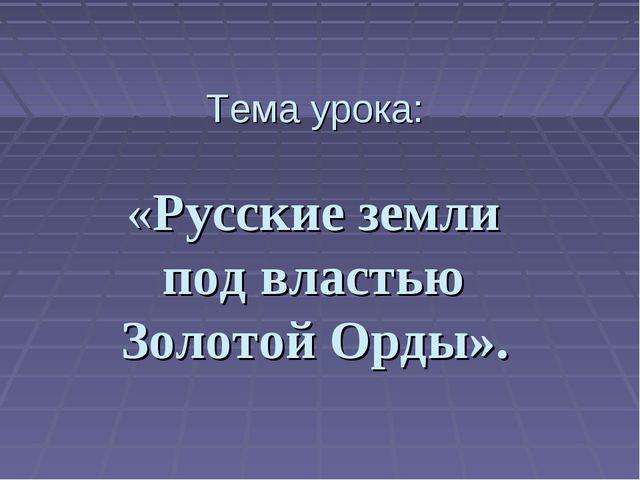 Тема урока: «Русские земли под властью Золотой Орды».