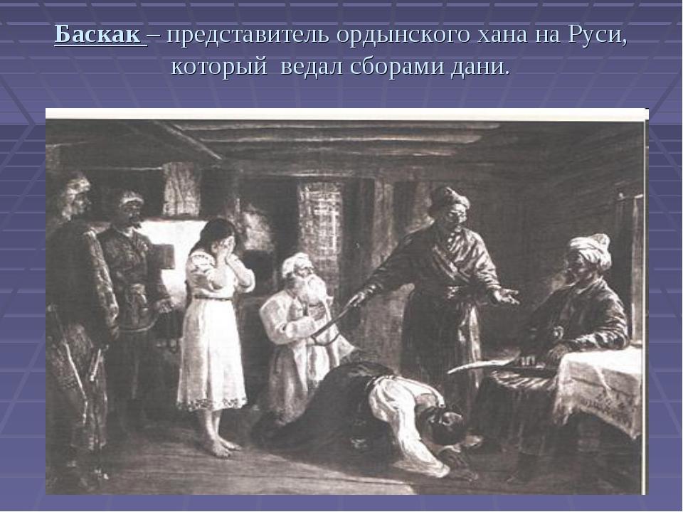 Баскак – представитель ордынского хана на Руси, который ведал сборами дани.
