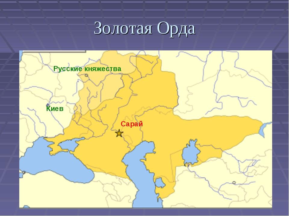 Золотая Орда Русские княжества Киев Сарай