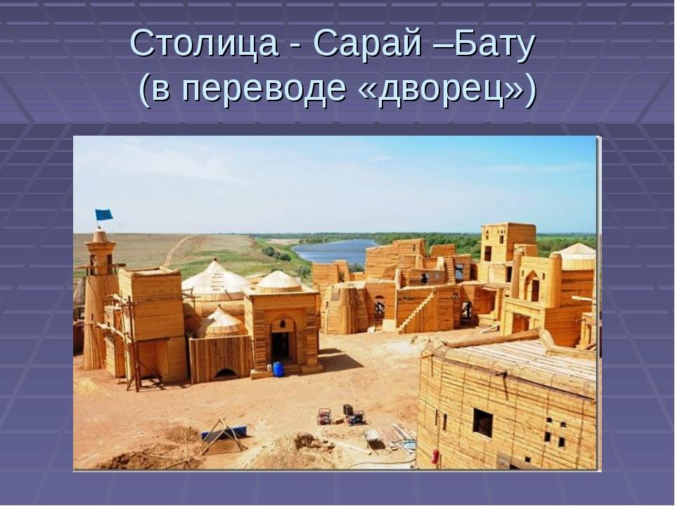 Столица - Сарай –Бату (в переводе «дворец»)
