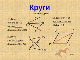 Круги Решите задачи: Дано: АМ бис-са ∠А АК =АВ_______ Доказать : КМ = ВМ. 2.