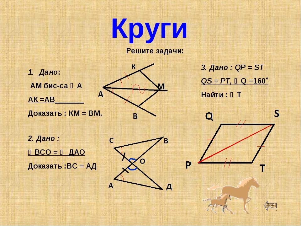 Круги Решите задачи: Дано: АМ бис-са ∠А АК =АВ_______ Доказать : КМ = ВМ. 2....