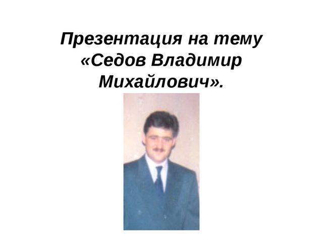 Презентация на тему «Седов Владимир Михайлович».