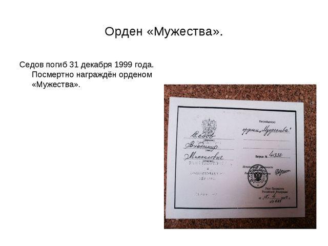 Орден «Мужества». Седов погиб 31 декабря 1999 года. Посмертно награждён орден...
