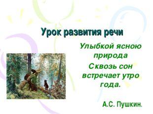 Урок развития речи Улыбкой ясною природа Сквозь сон встречает утро года. А.С