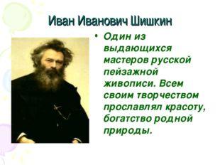 Иван Иванович Шишкин Один из выдающихся мастеров русской пейзажной живописи.