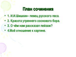 План сочинения 1. И.И.Шишкин– певец русского леса. 2. Красота утреннего сосно