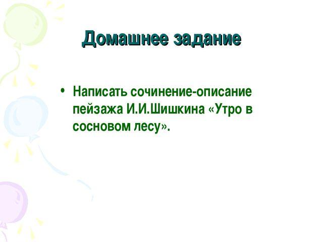 Домашнее задание Написать сочинение-описание пейзажа И.И.Шишкина «Утро в сосн...