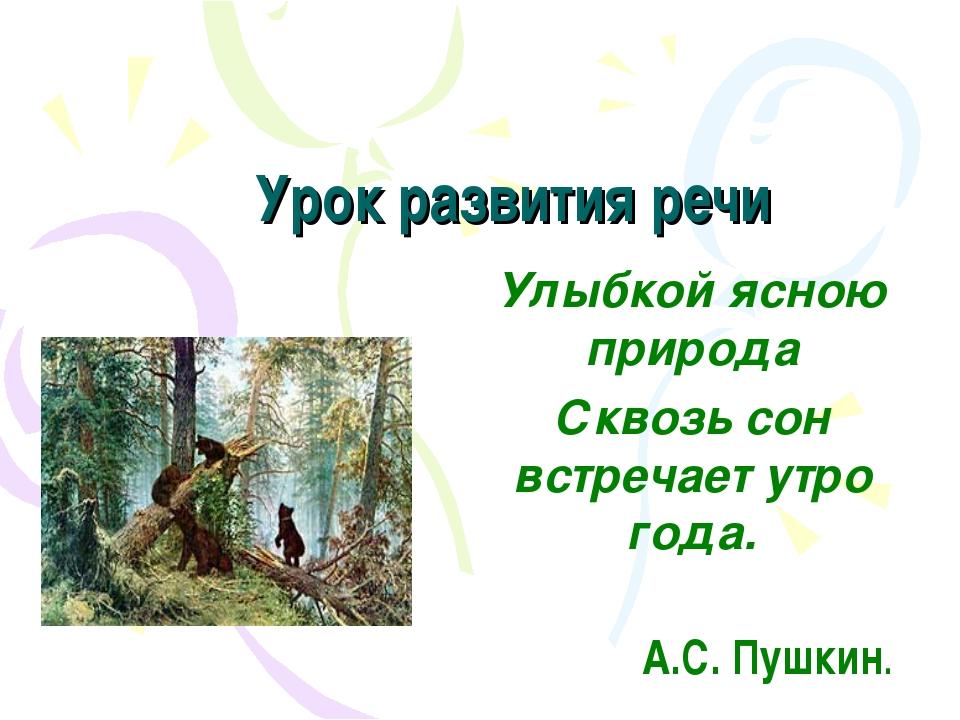 Урок развития речи Улыбкой ясною природа Сквозь сон встречает утро года. А.С...