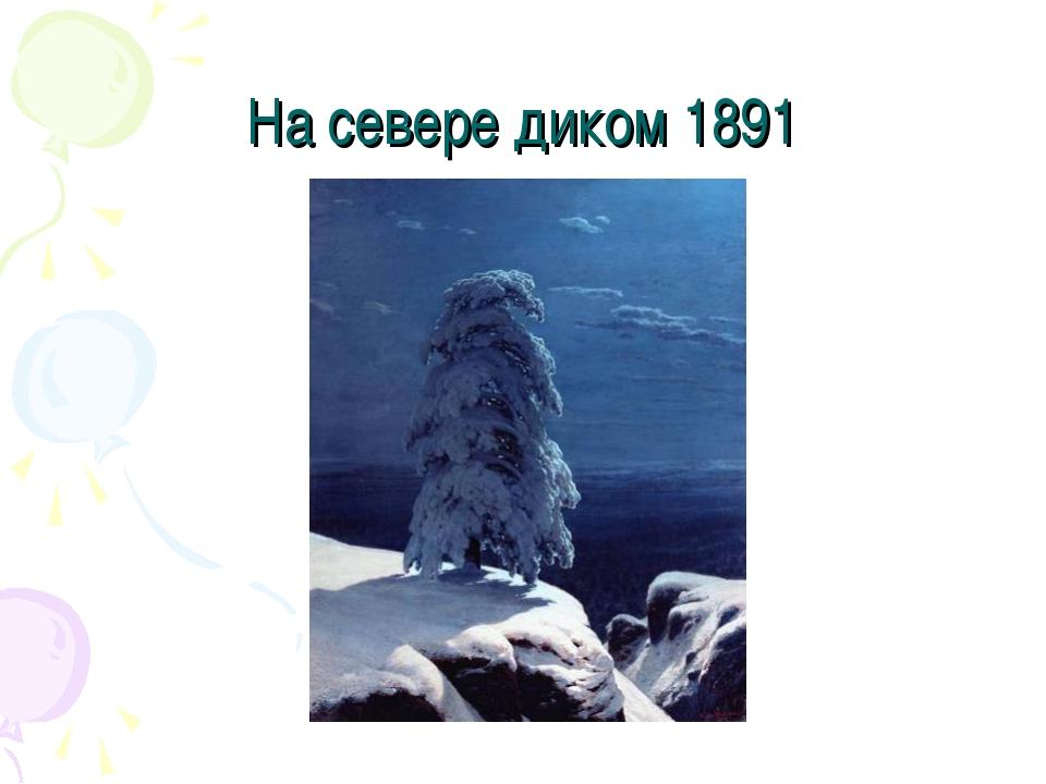 На севере диком 1891