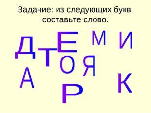 Задание: из следующих букв, составьте слово.