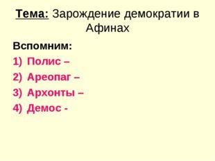 Тема: Зарождение демократии в Афинах Вспомним: Полис – Ареопаг – Архонты – Де