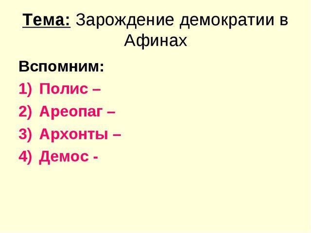 Тема: Зарождение демократии в Афинах Вспомним: Полис – Ареопаг – Архонты – Де...