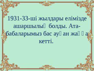 1931-33-ші жылдары елімізде ашаршылық болды. Ата-бабаларымыз бас ауған жаққа