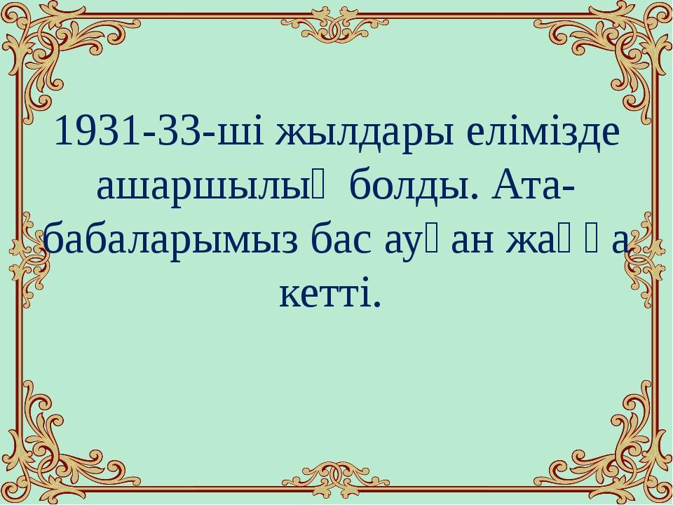 1931-33-ші жылдары елімізде ашаршылық болды. Ата-бабаларымыз бас ауған жаққа...