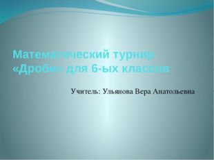 Математический турнир «Дроби» для 6-ых классов Учитель: Ульянова Вера Анатоль