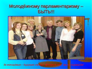 Молодёжному парламентаризму – БЫТЬ!!! За молодёжью – будущее страны! Доверьте